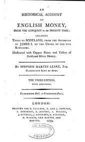 An Historical Account of English Money: From the Conquest to the Present Time; Including Those of Scotland, from the Accession of James I. to the Union of the Two Kingdoms. Illustrated with Copper Plates and Tables of Gold and Silver Money
