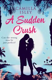 A Sudden Crush (a Romantic Comedy): Can the wrong man be just perfect?