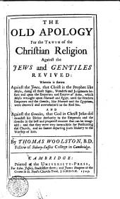 The Old Apology for the Truth of the Christian Religion Against the Jews and Gentiles Revived ... By Thomas Woolston