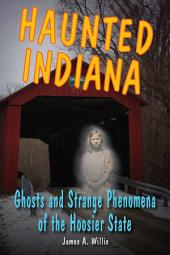 Haunted Indiana: Ghosts and Strange Phenomena of the Hoosier State