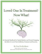 Loved One in Treatment? Now What!: An Essential Handbook for Family Members and Friends Navigating the Path Of A Loved One's Addiction, Treatment, and Recovery