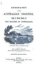 Geography of the Australian Colonies. With a brief history of the Islands of Australasia ... Second edition, with large Additions