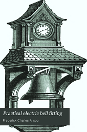 Practical electric bell fitting: a treatise on the fitting-up and maintenance of electric bells and all the necessary apparatus