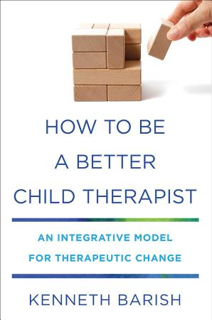How to Be a Better Child Therapist  An Integrative Model for Therapeutic Change PDF