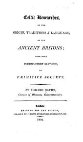 Celtic researches, on the origin, traditions & language, of the ancient Britons: with some introductory sketches, on primitive society
