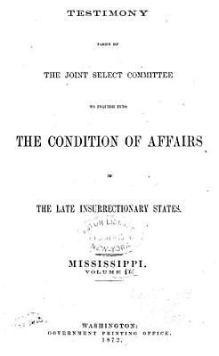 Report of the Joint Select Committee to Inquire Into the Condition of Affairs in the Late Insurrectionary States, Made to the Two Houses of Congress February 19, 1872: Testimony, Mississippi