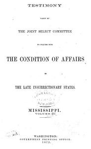 Report of the Joint Select Committee to Inquire Into the Condition of Affairs in the Late Insurrectionary States  Made to the Two Houses of Congress February 19  1872  Testimony  Mississippi