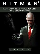 Hitman 2 Game Download, PS4, Xbox One, Tips, Guide Unofficial: Beat your Opponents & the Game!