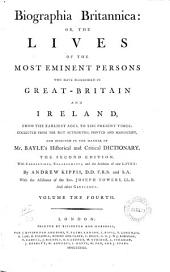 Biographia Britannica: Or, the Lives of the Most Eminent Persons who Have Flourished in Great Britain and Ireland, from the Earliest Age, to the Present Times: Collected from The_best Authorities, Printed and Manuscript, and Digested in the Manner of Mr. Bayle's Historical and Critical Dictionary. - Volume the Fisrt [-fifth!. - The Second Edition, with Corrections, Enlargements, and the Addition of New Lives; by Andrew Kippis, D.D. and F.S.A. with Other Gentlemen. - London Printed by W. and A. Strahan: Biographia Britannica: or, the lives of the most eminent persons who have flourished in Great-Britain and Ireland .., Volume 4