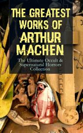 The Greatest Works of Arthur Machen äóñ The Ultimate Occult & Supernatural Horrors Collection: The Three Impostors, The Hill of Dreams, The Terror, The Secret Glory, The White People, The Great God Pan, The Inmost Light, The Shining Pyramid, The Red Hand, The Great Return, The Bowmenäó_