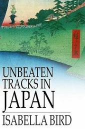 Unbeaten Tracks in Japan: An Account of Travels in the Interior, Including Visits to the Aborigines of Yezo and the Shrine of Nikko