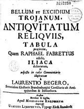 Bellum et excidium Trojanum ex antiquitatum reliquiis, tabula praesertim quam Raphael Fabrettus edidit Iliaca, delineatum et... commentario illustratum a Laurentio Begero...