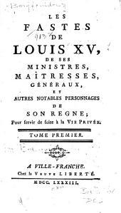 Les fastes de Louis XV: de ses ministres, maitresses, généraux, et autres notables personnages de son règne; pour servir de suite à la vie privée ...