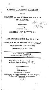 An Expostulatory Address to the Members of the Methodist Society in Ireland: Together with a Series of Letters to Alexander Knox, Esq. M.R.I.A. : Occasioned by His Remarks on the Author's Expostulatory Address to the Methodists of Ireland