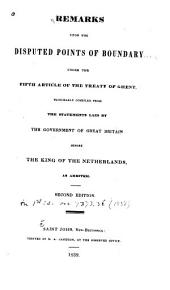 Remarks Upon the Disputed Points of Boundary: Under the Fifth Article of the Treaty of Ghent, Principally Compiled from the Statements Laid by the Government of Great Britain Before the King of the Netherlands, as Arbiter