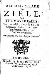 Alleen-sprake der ziele, van Thomas â Kempis: zeer nuttelijk, voor alle na Godbegeerige zielen, om hare geneegentheden, tot God op te wekken: Volume 1