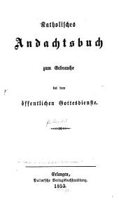 Katholisches Andachtsbuch zum Gebrauche bei dem öffentlichen Gottesdienste