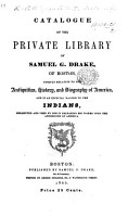 Catalogue of the private Library of S  G  Drake     chiefly relating to the antiquities  history and biography of America  and in an especial manner to the Indians  etc PDF