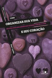 Como organizar sua vida e seu coração: Um guia para mulheres que querem vencer o caos