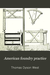American foundry practice: Treating of loam, dry sand and green sand moulding, and containing a practical treatise upon the management of cupolas and the melting of iron