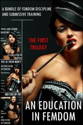An Education in Femdom: The First Trilogy (A Bundle of Femdom Discipline and Submissive Training)
