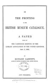 On the Printing of the British Museum Catalogue: A Paper Read at the Cambridge Meeting of the Library Association of the United Kingdom, Sept. 5, 1882