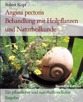 Angina pectoris - Koronare Herzkrankheit behandeln mit Pflanzenheilkunde (Phytotherapie), Akupressur und Wasserheilkunde: Ein pflanzlicher und naturheilkundlicher Ratgeber