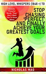 High Level Whispers (1848 +) to Stop Chasing 'Perfect' and Finally Achieve Your Greatest Goals
