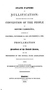 State Papers on Nullification: Including the Public Acts of the Convention of the People of South Carolina, Assembled at Columbia, November 19, 1832, and March 11, 1833; the Proclamation of the President of the United States, and the Proceedings of the Several State Legislatures which Have Acted on the Subject