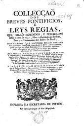 COLLECÇAÕ DOS BREVES PONTIFICIOS, E LEYS REGIAS, QUE FORAÕ EXPEDIDOS, E PUBLICADAS desde o anno de 1741., sobre a liberdade das Pessoas, Bens, e Commercio dos Indios do Brasil; DOS EXCESSOS QUE NAQUELLE ESTADO OBRARAM os Regulares da COmpanhia denominada de JESU; das Reprezentaçoens qua Sua Magestade Fidelissima fez á Santa Séde Apostolica, sobre esta materia até a expediçaõ de Breve que ordenou a Reforma dos sobreditos Regulares; DOS PRODECIMENTOS QUE COM ELLES PRACTICOU o Eminentissimo, e Reverendissimo Reformador; dos absurdos em que se precipitaraõ os mesmos Regulares com o estimulo da sobredita Reforma ate o horroroso insulto de 3 de Setembro do anno de 1758.; das Sentanças que sobre elle se proferiraõ; das Ordens Reaes que depois da mesma Sentença se publicaraõ; das Relaçoens que a FIlial veneraçaõ de El Rey Fidelissimo fez ao Papa de tudo o que havia ordenado sobre o mesmo insulto, e suasconsequencias; E DA PARTICIPAÇAM QUE O MESMO MONARCA fez ao Eminentissimo, e Reverendissimo Cardeal Reformador, e mais Prelados Diocesanos destes Reinos, das ultimas, e finaes Resoluções que havia tomado para expulsar dos seus Reinos, e Dominios os ditos Regulares