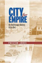 City for Empire: An Anchorage History, 1914-1941