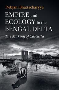 Empire and Ecology in the Bengal Delta PDF