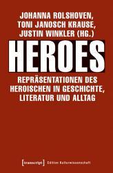 Heroes   Repr  sentationen des Heroischen in Geschichte  Literatur und Alltag PDF