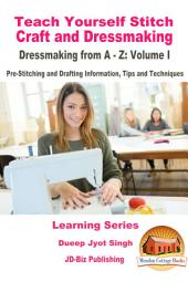 Teach Yourself Stitch Craft and Dressmaking - Dressmaking from A-Z: Volume I - Pre-Stitching and Drafting Information, Tips and Techniques