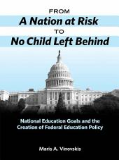 From A Nation at Risk to No Child Left Behind: National Education Goals and the Creation of Federal Education Policy