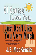 Of Course I Love You I Just Don t Like You Very Much Book