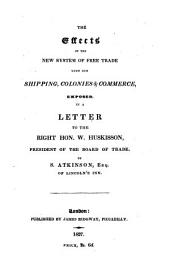 The Effects of the New System of Free Trade Upon Our Shipping, Colonies, & Commerce: Exposed in a Letter to the Right Hon. W. Huskisson, President of the Board of Trade