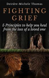 Fighting Grief: 5 Principles to Help you Heal from the Loss of a Loved One