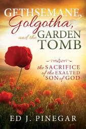 Gethsemane, Golgotha, and the Garden Tomb: The Sacrifice of the Exalted Son of God
