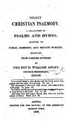 Select Christian Psalmody. A collection of Psalms and hymns ... Selected from various authors by the Rev'd William Adley