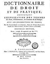 Dictionnaire de droit et de pratique: contenant l'explication des termes de droit, d'ordonnances, de coutumes et de pratique ; avec les jurisdictions de France, Volume1