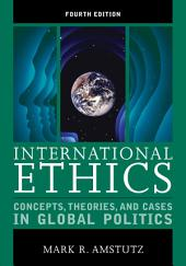 International Ethics: Concepts, Theories, and Cases in Global Politics, Edition 4