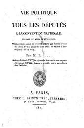 Vie politique de tous les députés à la Convention nationale, pendant et après la révolution. Ouvrage dans lequel on trouve la preuve que dans le procès de Louis 16. la peine de mort avait été rejetée à une majorité de six voix. Par M.R......, ..