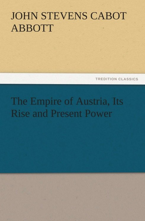 The Empire of Austria, Its Rise and Present Power