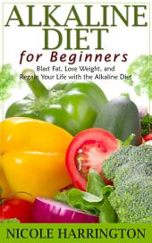 Alkaline Diet for Beginners: Blast Fat, Lose Weight, and Regain Your Life with the Alkaline Diet