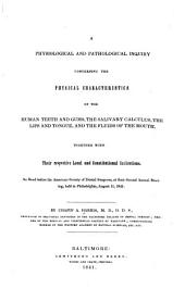 A Physiological and Pathological Inquiry Concerning the Physical Characteristics of the Human Teeth and Gums: The Salivary Calculus, the Lips and Tongue, and the Fluids of the Mouth, Together with Their Respective Local and Constitutional Indications