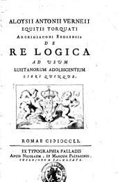 Aloysii Antonii Verneii equitis Torquati archidiaconi Eborensis De re logica ad usum Lusitanorum adolescentium libri quinque