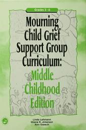 Mourning Child Grief Support Group Curriculum: Middle Childhood Edition: Grades 3-6
