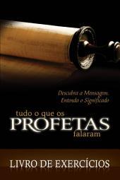 Tudo o que os Profetas Falaram - Livro de Exercícios: Descubra a Mensagem, Entenda o Significado