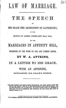 Law of marriage  The speech of his Grace the Archbishop of Canterbury  in the House of Lords  February 25th  1851  on the Marriages in Affinity Bill  examined by the word of God and common sense     in a letter to his Grace  With an appendix  containing his Grace s speech PDF